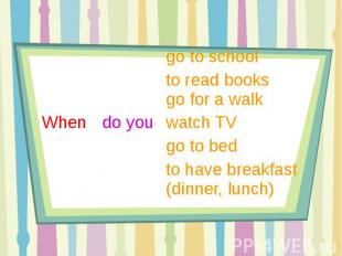 go to school to read books go for a walkWhen do you watch TV go to bedto have br