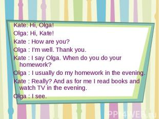 Kate: Hi, Olga!Olga: Hi, Kate!Kate : How are you? Olga : I'm well. Thank you.Kat