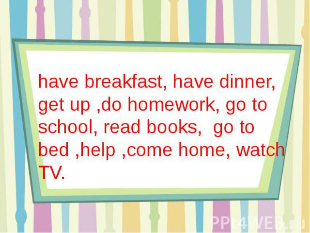 have breakfast, have dinner, get up ,do homework, go to school, read books, go to bed ,help ,come home, watch TV.