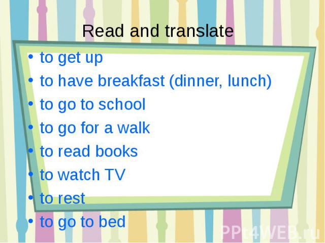 Read and translate to get up to have breakfast (dinner, lunch)to go to schoolto go for a walkto read booksto watch TVto restto go to bed