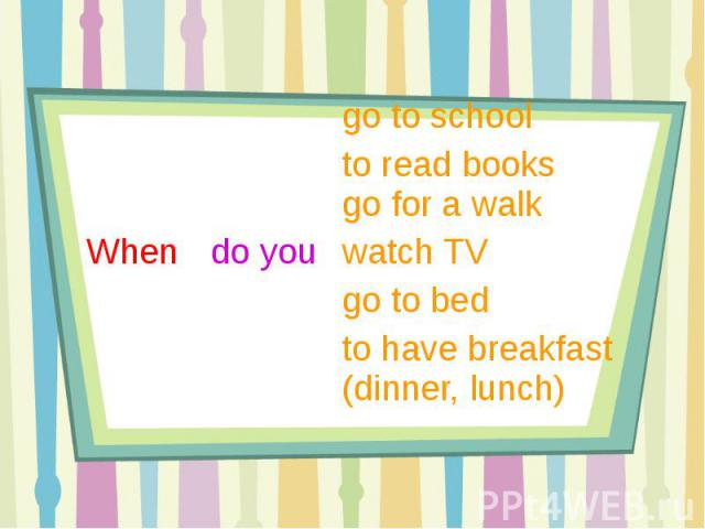go to school to read books go for a walkWhen do you watch TV go to bedto have breakfast (dinner, lunch)