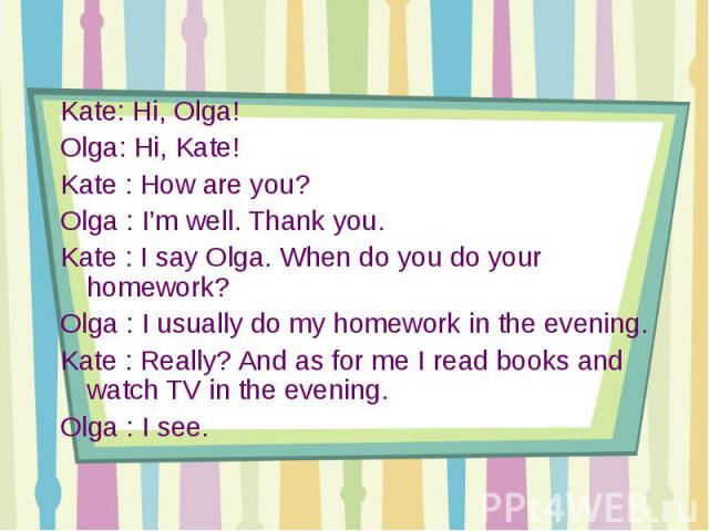 Kate: Hi, Olga!Olga: Hi, Kate!Kate : How are you? Olga : I'm well. Thank you.Kate : I say Olga. When do you do your homework?Olga : I usually do my homework in the evening.Kate : Really? And as for me I read books and watch TV in the evening.Olga : I see.