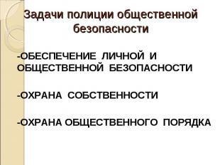 Задачи полиции общественной безопасности -ОБЕСПЕЧЕНИЕ ЛИЧНОЙ И ОБЩЕСТВЕННОЙ БЕЗО