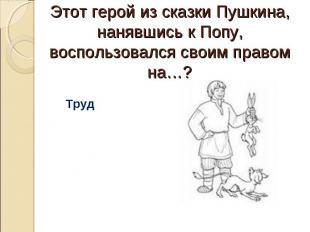 Этот герой из сказки Пушкина, нанявшись к Попу, воспользовался своим правом на…?