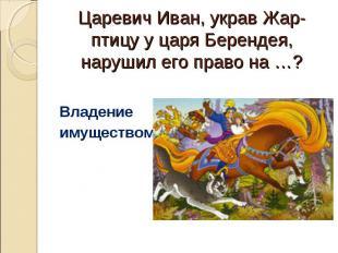 Царевич Иван, украв Жар-птицу у царя Берендея, нарушил его право на …? Владение