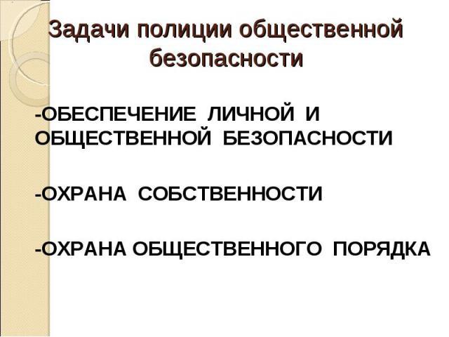 Задачи полиции общественной безопасности -ОБЕСПЕЧЕНИЕ ЛИЧНОЙ И ОБЩЕСТВЕННОЙ БЕЗОПАСНОСТИ-ОХРАНА СОБСТВЕННОСТИ-ОХРАНА ОБЩЕСТВЕННОГО ПОРЯДКА