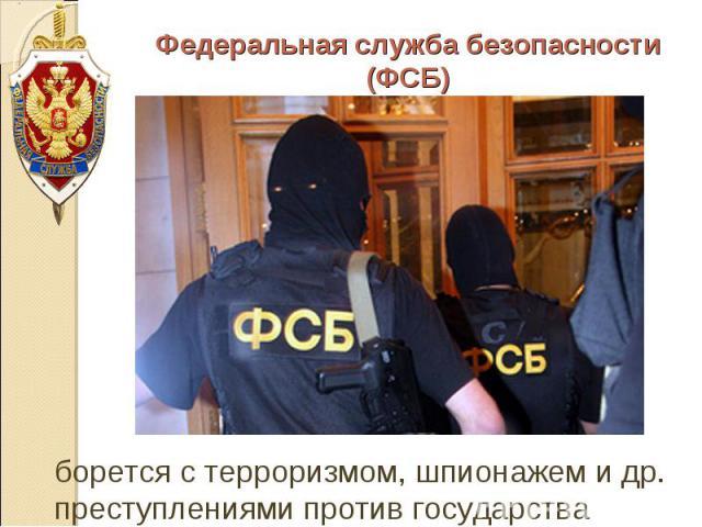 Федеральная служба безопасности (ФСБ) борется с терроризмом, шпионажем и др. преступлениями против государства