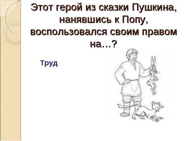 Этот герой из сказки Пушкина, нанявшись к Попу, воспользовался своим правом на…? Труд