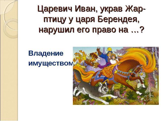 Царевич Иван, украв Жар-птицу у царя Берендея, нарушил его право на …? Владение имуществом