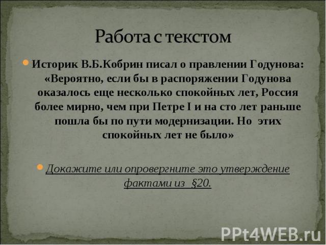 Работа с текстом Историк В.Б.Кобрин писал о правлении Годунова: «Вероятно, если бы в распоряжении Годунова оказалось еще несколько спокойных лет, Россия более мирно, чем при Петре I и на сто лет раньше пошла бы по пути модернизации. Но этих спокойны…