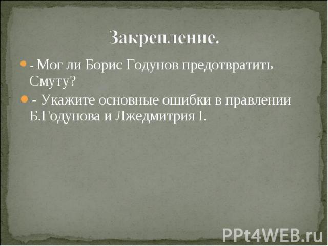 - Мог ли Борис Годунов предотвратить Смуту?- Укажите основные ошибки в правлении Б.Годунова и Лжедмитрия I.