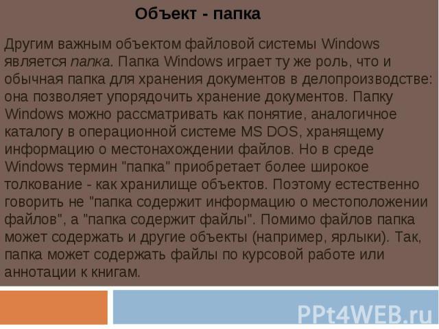 Объект - папкаДругим важным объектом файловой системы Windows является папка. Папка Windows играет ту же роль, что и обычная папка для хранения документов в делопроизводстве: она позволяет упорядочить хранение документов. Папку Windows можно рассмат…