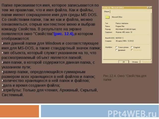 Папке присваивается имя, которое записывается по тем же правилам, что и имя файла. Как и файлы, папки имеют сокращенное имя для среды MS DOS.Со свойствами папки, так же как и файла, можно ознакомиться, открыв контекстное меню и выбрав команду Свойст…