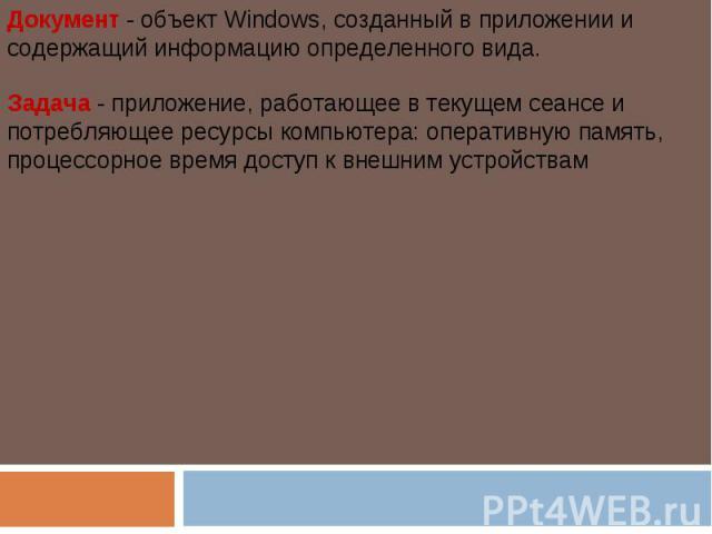 Документ - объект Windows, созданный в приложении и содержащий информацию определенного вида.Задача - приложение, работающее в текущем сеансе и потребляющее ресурсы компьютера: оперативную память, процессорное время доступ к внешним устройствам