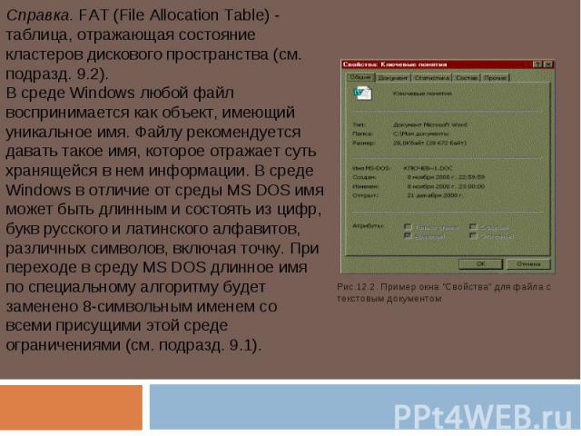 Справка. FAT (File Allocation Table) - таблица, отражающая состояние кластеров дискового пространства (см. подразд. 9.2).В среде Windows любой файл воспринимается как объект, имеющий уникальное имя. Файлу рекомендуется давать такое имя, которое отра…