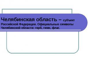Челябинская область – субъект Российской Федерации. Официальные символы Челябинс