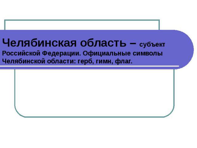 Челябинская область – субъект Российской Федерации. Официальные символы Челябинской области: герб, гимн, флаг.