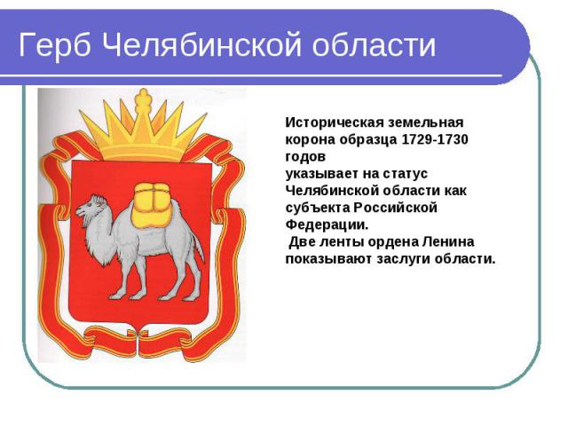 Герб Челябинской области Историческая земельная корона образца 1729-1730 годов указывает на статус Челябинской области как субъекта Российской Федерации. Две ленты ордена Ленина показывают заслуги области.