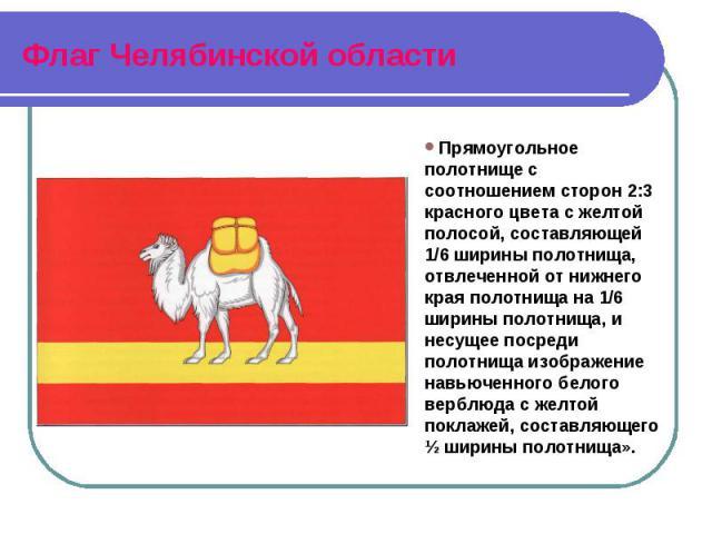 Флаг Челябинской области Прямоугольное полотнище с соотношением сторон 2:3 красного цвета с желтой полосой, составляющей 1/6 ширины полотнища, отвлеченной от нижнего края полотнища на 1/6 ширины полотнища, и несущее посреди полотнища изображение нав…