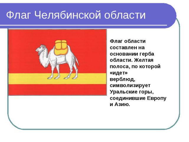 Флаг Челябинской области Флаг области составлен на основании герба области. Желтая полоса, по которой «идет»верблюд, символизирует Уральские горы, соединившие Европу и Азию.