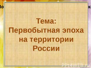 Тема:Первобытная эпоха на территории России