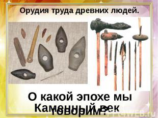 Орудия труда древних людей. О какой эпохе мы говорим?Каменный век