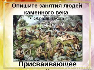 Опишите занятия людей каменного века Присваивающее хозяйство