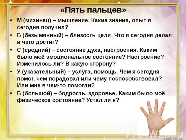«Пять пальцев» М(мизинец) – мышление. Какие знания, опыт я сегодня получил?Б(безымянный) – близость цели. Что я сегодня делал и чего достиг?С(средний) – состояние духа, настроения. Каким было моё эмоциональное состояние? Настроение? Изменилось ли…