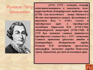 Рычков Пётр Иванович (1712- 1777) - историк, географ, естествоиспытатель и эконо
