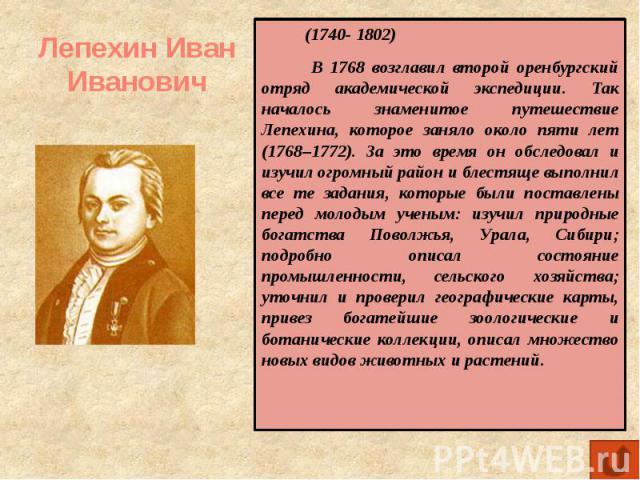 Лепехин Иван Иванович (1740- 1802) В 1768 возглавил второй оренбургский отряд академической экспедиции. Так началось знаменитое путешествие Лепехина, которое заняло около пяти лет (1768–1772). За это время он обследовал и изучил огромный район и бле…