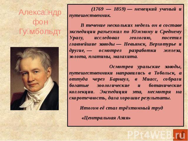 Александр фон Гумбольдт (1769 — 1859)— немецкий ученый и путешественник. В течение нескольких недель он в составе экспедиции разъезжал по Южному и Среднему Уралу, исследовал геологию, посетил главнейшие заводы— Невьянск, Верхотурье и другие,— осм…