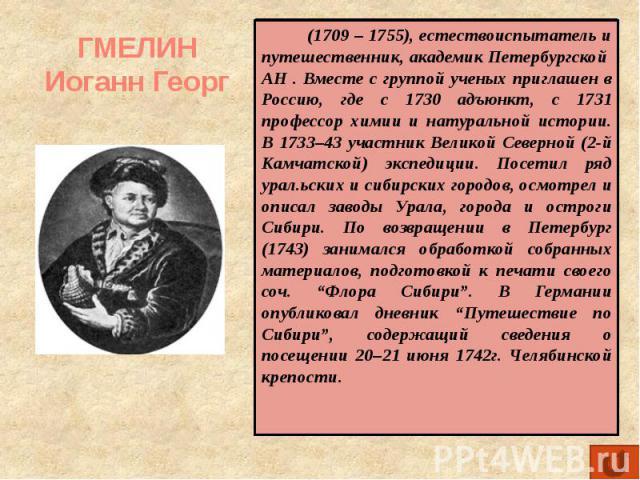 ГМЕЛИН Иоганн Георг (1709 – 1755), естествоиспытатель и путешественник, академик Петербургской АН . Вместе с группой ученых приглашен в Россию, где с 1730 адъюнкт, с 1731 профессор химии и натуральной истории. В 1733–43 участник Великой Северной (2-…