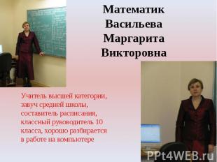 Математик Васильева Маргарита ВикторовнаУчитель высшей категории,завуч средней ш