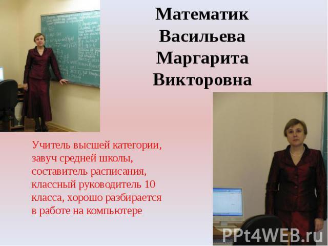 Математик Васильева Маргарита ВикторовнаУчитель высшей категории,завуч средней школы, составитель расписания,классный руководитель 10 класса, хорошо разбирается в работе на компьютере