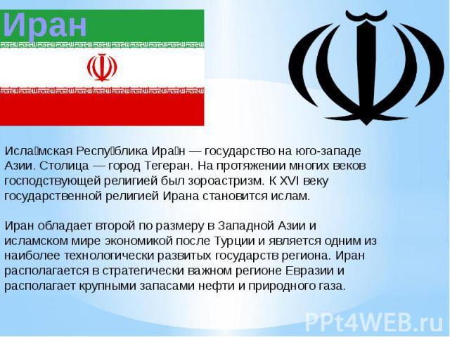 Исламская Республика Иран — государство на юго-западе Азии. Столица — город Тегеран. На протяжении многих веков господствующей религией был зороастризм. К XVI веку государственной религией Ирана становится ислам.Иран обладает второй по размеру в Зап…