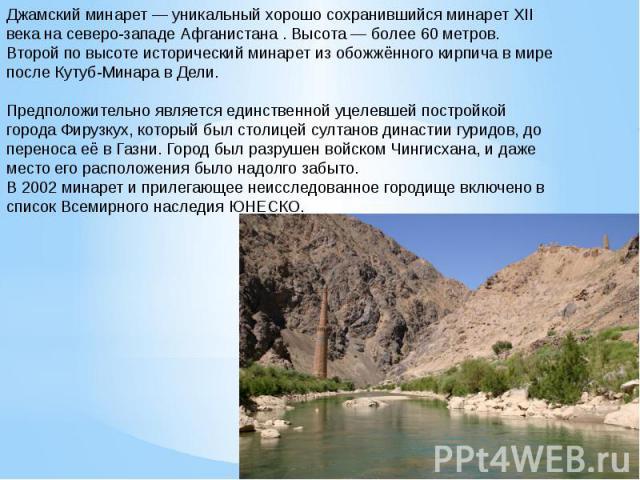 Джамский минарет — уникальный хорошо сохранившийся минарет XII века на северо-западе Афганистана . Высота — более 60 метров. Второй по высоте исторический минарет из обожжённого кирпича в мире после Кутуб-Минара в Дели.Предположительно является един…