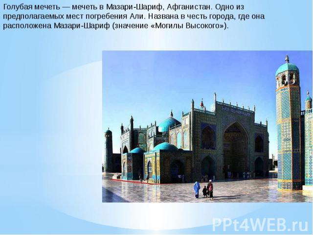 Голубая мечеть — мечеть в Мазари-Шариф, Афганистан. Одно из предполагаемых мест погребения Али. Названа в честь города, где она расположена Мазари-Шариф (значение «Могилы Высокого»).