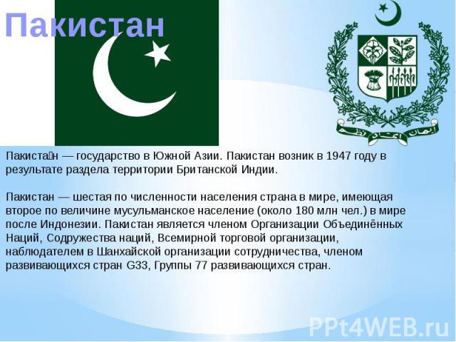 ПакистанПакистан — государство в Южной Азии. Пакистан возник в 1947 году в результате раздела территории Британской Индии.Пакистан — шестая по численности населения страна в мире, имеющая второе по величине мусульманское население (около 180 млн чел…