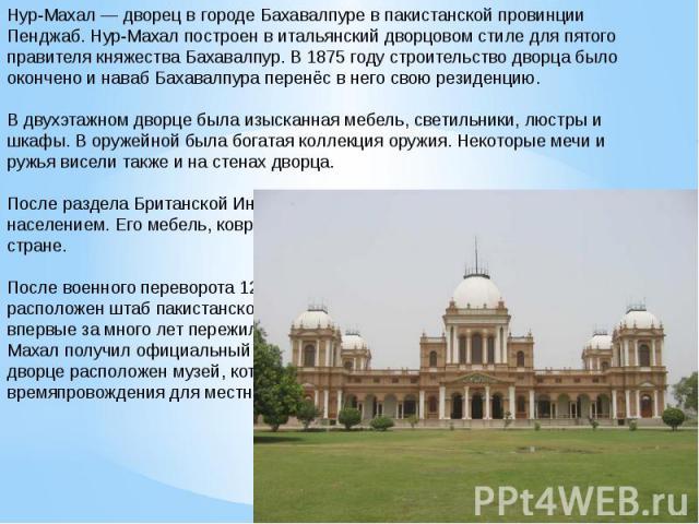Нур-Махал — дворец в городе Бахавалпуре в пакистанской провинции Пенджаб. Нур-Махал построен в итальянский дворцовом стиле для пятого правителя княжества Бахавалпур. В 1875 году строительство дворца было окончено и наваб Бахавалпура перенёс в него с…