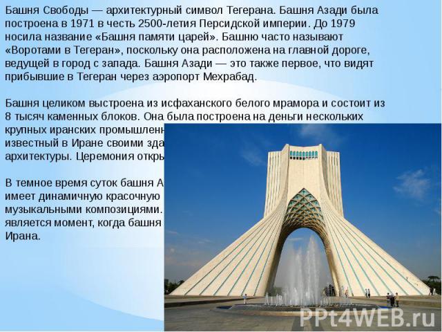 Башня Свободы — архитектурный символ Тегерана. Башня Азади была построена в 1971 в честь 2500-летия Персидской империи. До 1979 носила название «Башня памяти царей». Башню часто называют «Воротами в Тегеран», поскольку она расположена на главной дор…