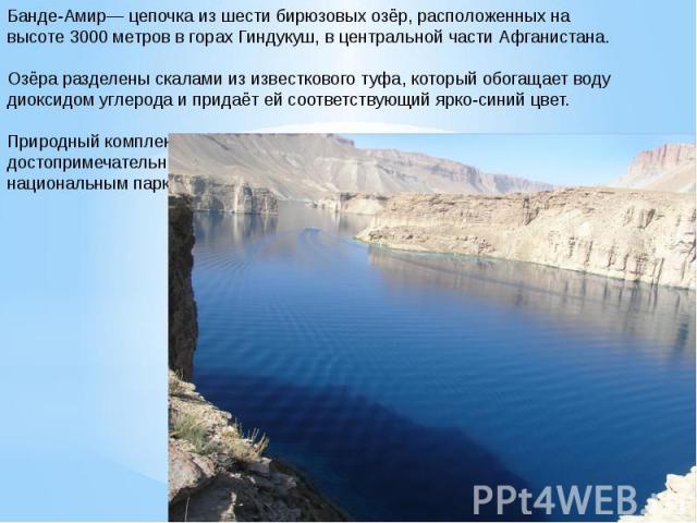Банде-Амир— цепочка из шести бирюзовых озёр, расположенных на высоте 3000 метров в горах Гиндукуш, в центральной части Афганистана. Озёра разделены скалами из известкового туфа, который обогащает воду диоксидом углерода и придаёт ей соответствующий …