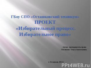 ГБоу СПО «Осташковский техникум»ПРОЕКТ «Избирательный процесс. Избирательное пра