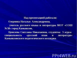 Над презентацией работали:Озорнина Наталья Александровна, учитель русского языка