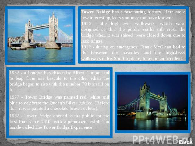 Tower Bridge has a fascinating history. Here are a few interesting facts you may not have known:1910 - the high-level walkways, which were designed so that the public could still cross the bridge when it was raised, were closed down due to lack of u…