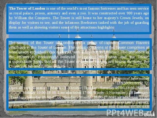 The Tower of London is one of the world's most famous fortresses and has seen service as royal palace, prison, armoury and even a zoo. It was constructed over 900 years ago by William the Conquero. The Tower is still home to her majesty's Crown Jewe…