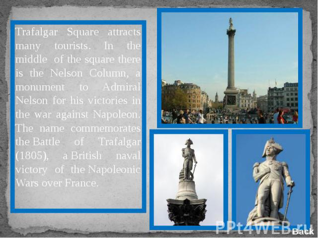 Trafalgar Square attracts many tourists. In the middle of the square there is the Nelson Column, a monument to Admiral Nelson for his victories in the war against Napoleon. The name commemorates theBattle of Trafalgar (1805), aBritish naval victor…