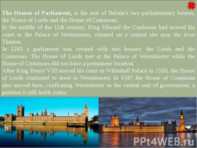The Houses of Parliament, is the seat of Britain's two parliamentary houses, the House of Lords and the House of Commons.In the middle of the 11th century, King Edward the Confessor had moved his court to the Palace of Westminster, situated on a cen…