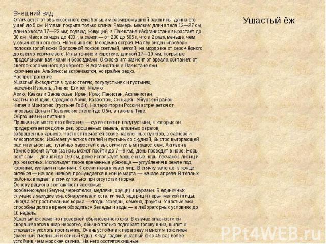 Ушастый ёж Внешний видОтличается отобыкновенного ежабольшим размером ушной раковины: длина его ушей до 5см. Иглами покрыта только спина. Размеры мелкие: длина тела 12—27см, длина хвоста 17—23мм; подвид, живущий, вПакистанеиАфганистаневыраста…