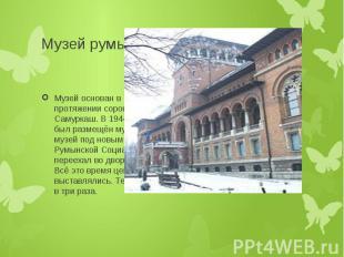 Музей румынского крестьянина Музей основан в 1906 году. Первым руководителем муз