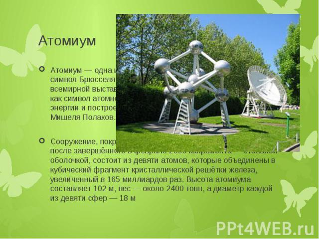 Атомиум Атомиум — одна из главных достопримечательностей и символ Брюсселя. Атомиум был спроектирован к открытию всемирной выставки 1958 архитектором Андре Ватеркейном как символ атомного века и мирного использования атомной энергии и построен под р…